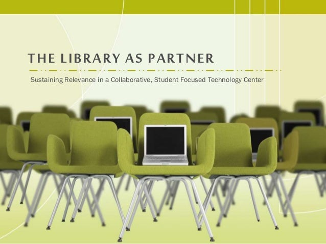 THE LIBRARY AS PARTNER Sustaining Relevance in a Collaborative, Student Focused Technology Center