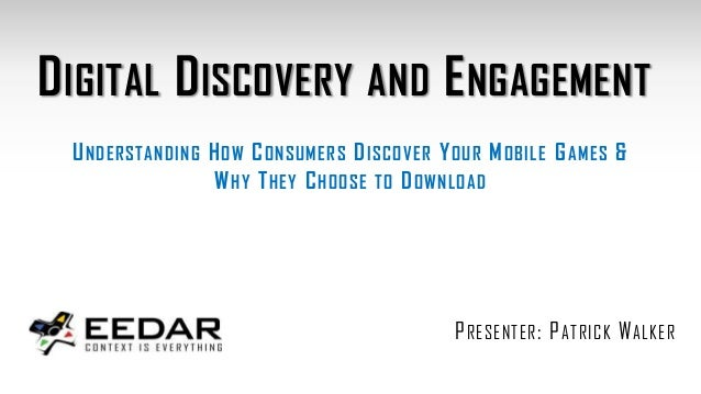 DIGITAL DISCOVERY AND ENGAGEMENT PRESENTER: PATRICK WALKER UNDERSTANDING HOW CONSUMERS DISCOVER YOUR MOBILE GAMES & WHY TH...