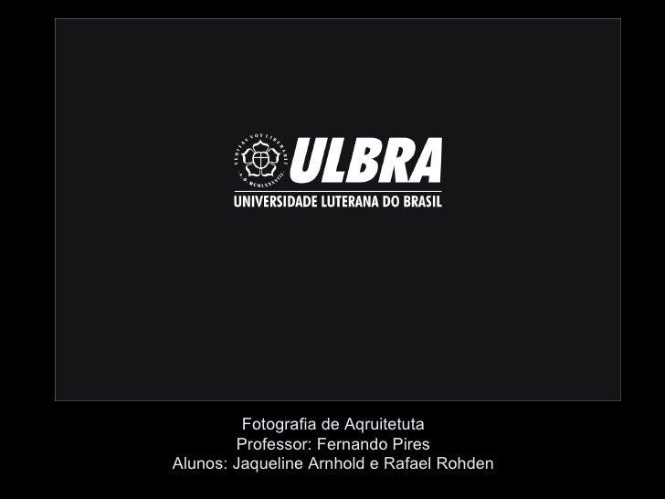 Fotografia de Aqruitetuta        Professor: Fernando PiresAlunos: Jaqueline Arnhold e Rafael Rohden