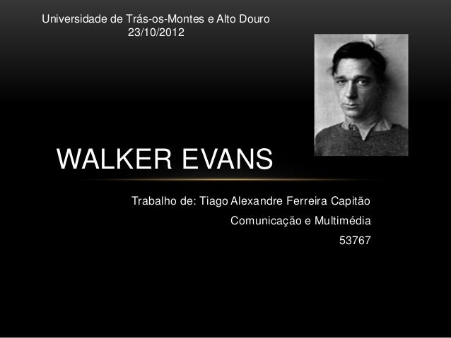 Universidade de Trás-os-Montes e Alto Douro                23/10/2012  WALKER EVANS                Trabalho de: Tiago Alex...