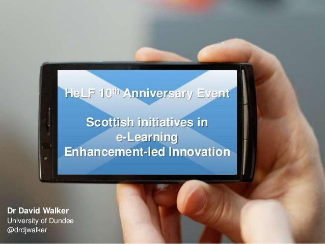 HeLF 10th Anniversary Event Scottish initiatives in e-Learning Enhancement-led Innovation  Dr David Walker University of D...