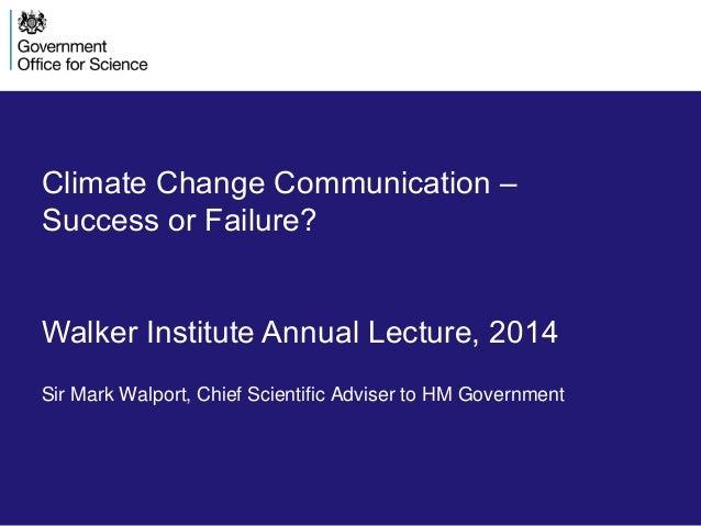 Climate Change Communication – Success or Failure? Walker Institute Annual Lecture, 2014 Sir Mark Walport, Chief Scientifi...