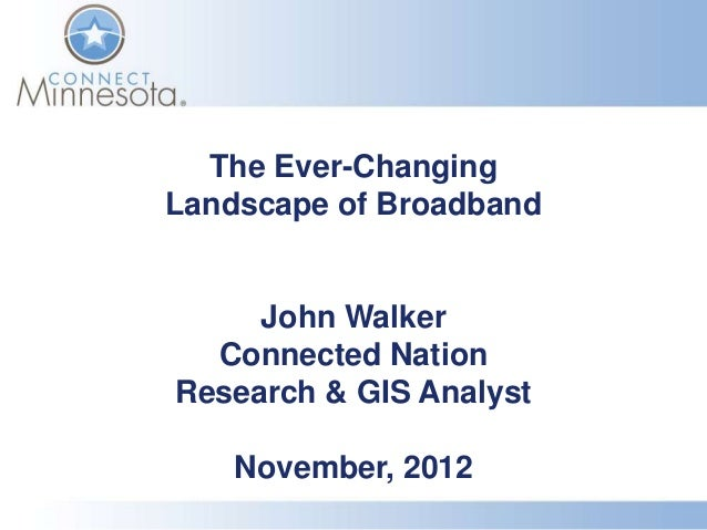 The Ever-ChangingLandscape of Broadband     John Walker  Connected NationResearch & GIS Analyst    November, 2012