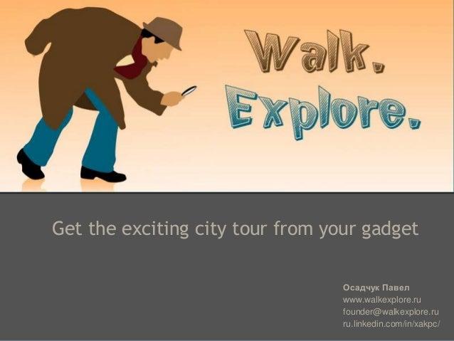 Get the exciting city tour from your gadget Осадчук Павел www.walkexplore.ru founder@walkexplore.ru ru.linkedin.com/in/xak...