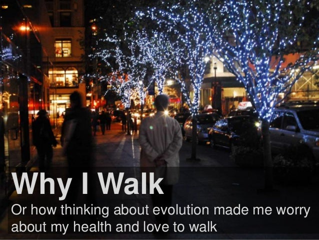 Why I Walk  Or how thinking about evolution made me worry  about my health and love to walk