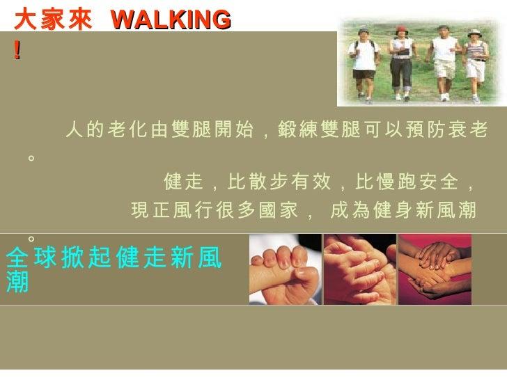 全球掀起健走新風潮 人的老化由雙腿開始,鍛練雙腿可以預防衰老。 健走,比散步有效,比慢跑安全, 現正風行很多國家, 成為健身新風潮。 大家來  WALKING !