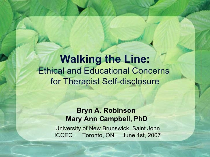Walking the Line: Ethical and Educational Concerns  for Therapist Self-disclosure Bryn A. Robinson  Mary Ann Campbell, PhD...