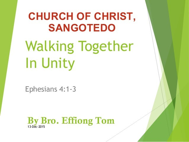 Walking Together In Unity Ephesians 4:1-3 By Bro. Effiong Tom13-Dec-2015 CHURCH OF CHRIST, SANGOTEDO