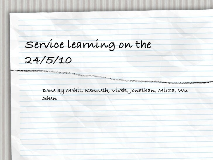 Service learning on the 24/5/10     Done by Mohit, Kenneth, Vivek, Jonathan, Mirza, Wu    Shen