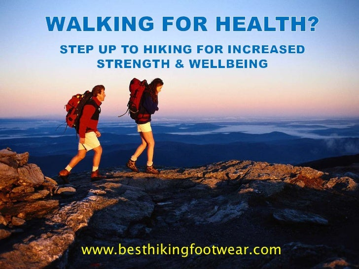 Walking For Health?Step Up To Hiking for Increased Strength & Wellbeing  <br />www.besthikingfootwear.com<br />