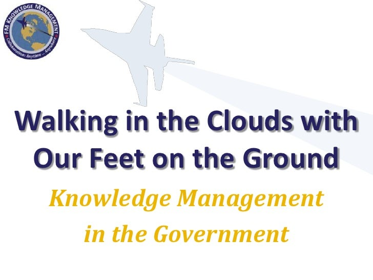 Walking in the Clouds with  Our Feet on the Ground   Knowledge Management     in the Government