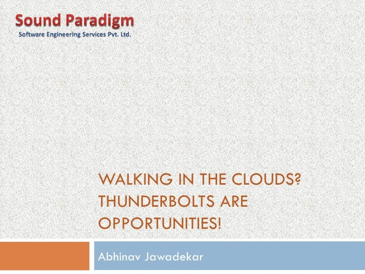 WALKING IN THE CLOUDS? THUNDERBOLTS ARE OPPORTUNITIES! Abhinav Jawadekar