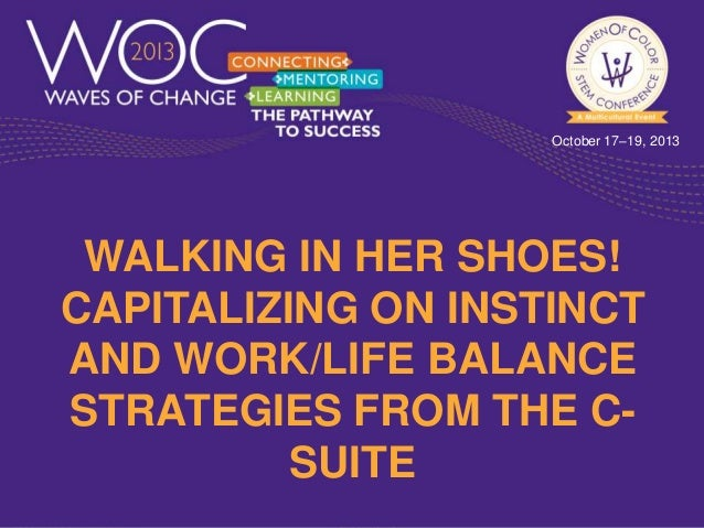 October 17–19, 2013  WALKING IN HER SHOES! CAPITALIZING ON INSTINCT AND WORK/LIFE BALANCE STRATEGIES FROM THE CSUITE