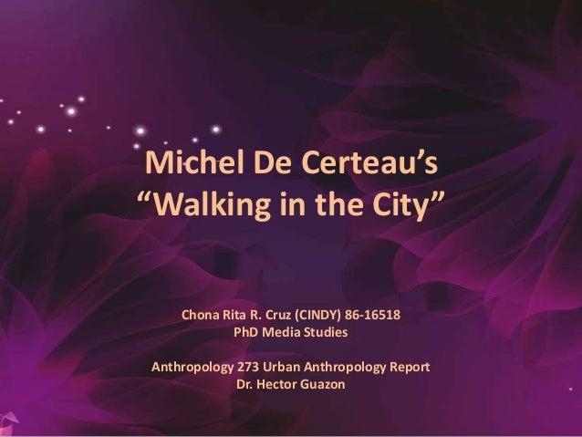 "Michel De Certeau's ""Walking in the City"" Chona Rita R. Cruz (CINDY) 86-16518 PhD Media Studies Anthropology 273 Urban Ant..."
