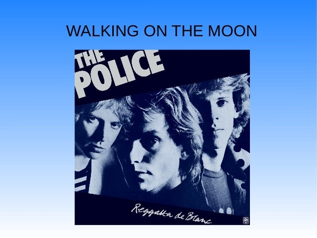 Walking on the moon. The police song.
