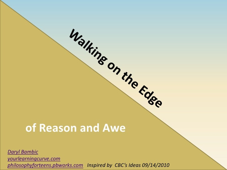 of Reason and Awe<br />Walking on the Edge <br />Daryl Bambic<br />yourlearningcurve.com<br />philosophyforteens.pbworks.c...