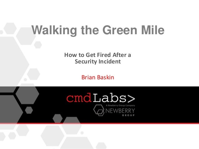 Walking the Green MileHow to Get Fired After aSecurity IncidentBrian Baskin
