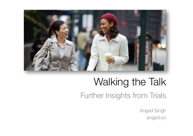 Walking the TalkFurther Insights from Trials                   Angad Singh                      angad.co