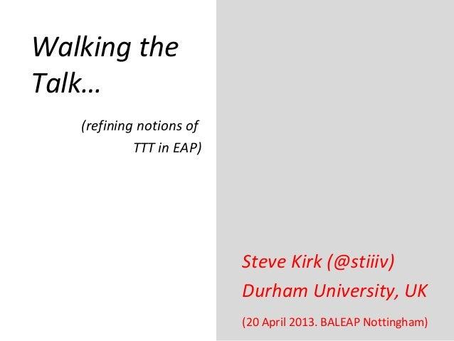 Walking theTalk…Steve Kirk (@stiiiv)Durham University, UK(20 April 2013. BALEAP Nottingham)(refining notions ofTTT in EAP)