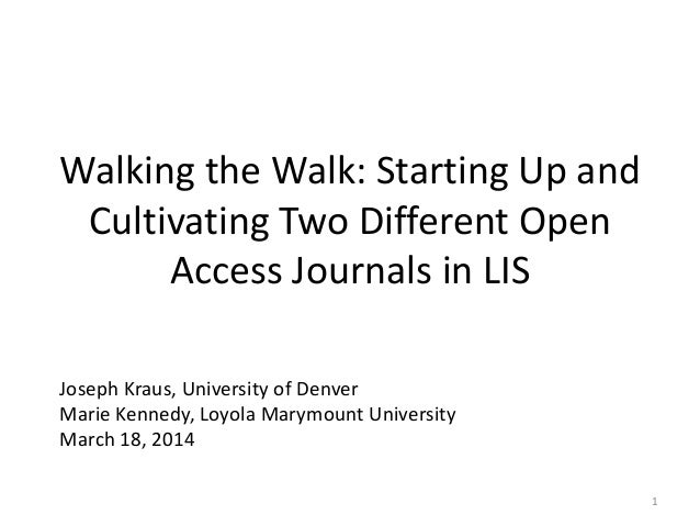 Walking the Walk: Starting Up and Cultivating Two Different Open Access Journals in LIS Joseph Kraus, University of Denver...