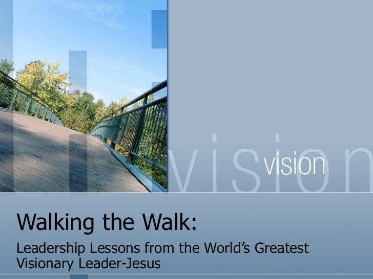Walking the Walk: Leadership Lessons from the World's Greatest Visionary Leader-Jesus