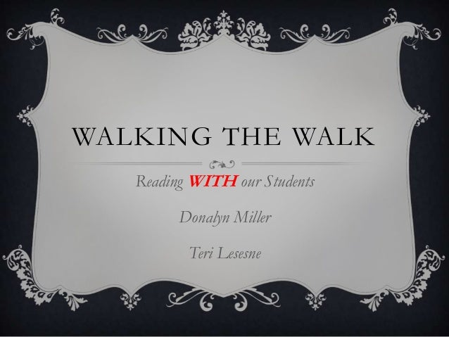 WALKING THE WALK   Reading WITH our Students         Donalyn Miller          Teri Lesesne