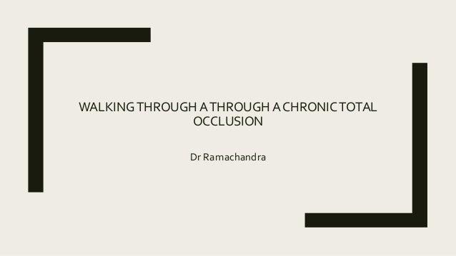 WALKING THROUGH ATHROUGH A CHRONICTOTAL OCCLUSION Dr Ramachandra