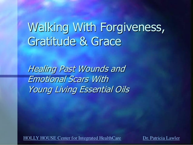 HOLLY HOUSE Center for Integrated HealthCare Dr. Patricia Lawler  Walking With Forgiveness, Gratitude & Grace Healing Past...