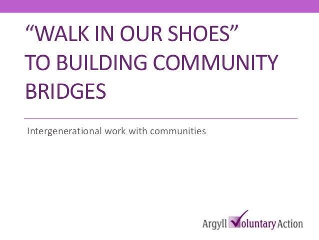 """""""WALK IN OUR SHOES"""" TO BUILDING COMMUNITY BRIDGES Intergenerational work with communities"""