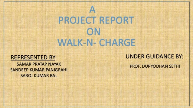 A PROJECT REPORT ON WALK-N- CHARGE REPRESENTED BY: SAMAR PRATAP NAYAK SANDEEP KUMAR PANIGRAHI SAROJ KUMAR BAL UNDER GUIDAN...