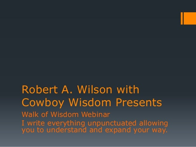 Robert A. Wilson with Cowboy Wisdom Presents Walk of Wisdom Webinar I write everything unpunctuated allowing you to unders...