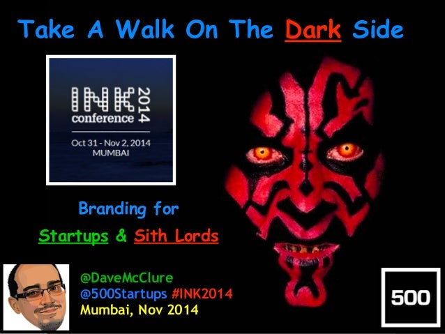 Take A Walk On The Dark Side  Branding for  Startups & Sith Lords  @DaveMcClure  @500Startups #INK2014  Mumbai, Nov 2014