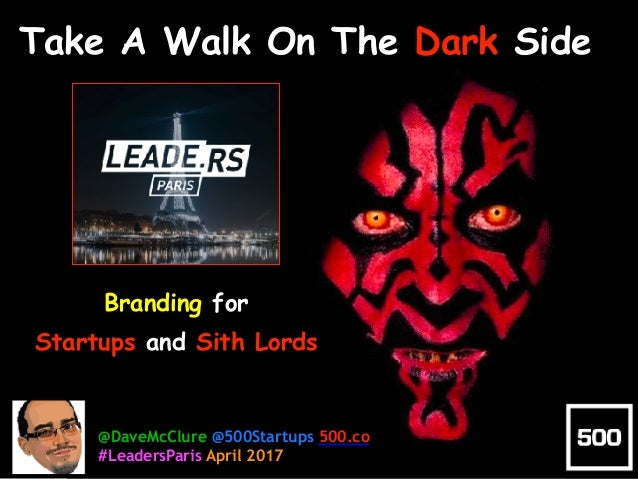 Branding for Startups and Sith Lords Take A Walk On The Dark Side @DaveMcClure @500Startups 500.co #LeadersParis April 2017