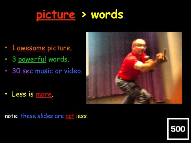 picture > words. • 1 awesome picture. • 3 powerful words. • 30 sec music or video. • Less is more. note: these slides are ...