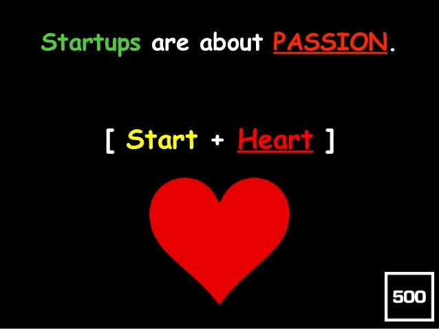 [ Start + Heart ] Startups are about PASSION.