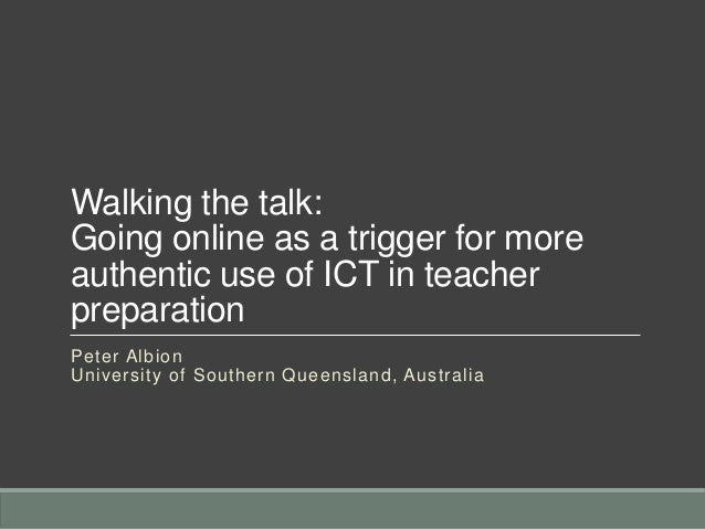 Walking the talk: Going online as a trigger for more authentic use of ICT in teacher preparation Peter Albion University o...