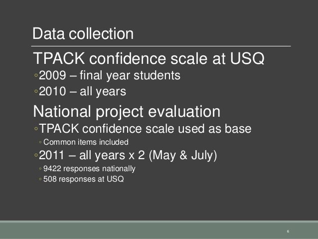 Data collection 6 TPACK confidence scale at USQ ◦2009 – final year students ◦2010 – all years National project evaluation ...