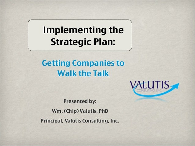 Implementing the Strategic Plan: Getting Companies to Walk the Talk Presented by: Wm. (Chip) Valutis, PhD Principal, Valut...
