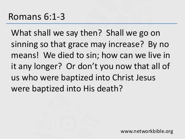 Romans 6:1-3 What shall we say then? Shall we go on sinning so that grace may increase? By no means! We died to sin; how c...