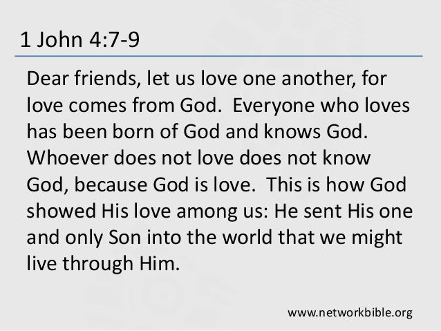 1 John 4:7-9 Dear friends, let us love one another, for love comes from God. Everyone who loves has been born of God and k...