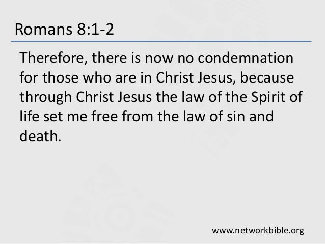 Romans 8:1-2 Therefore, there is now no condemnation for those who are in Christ Jesus, because through Christ Jesus the l...