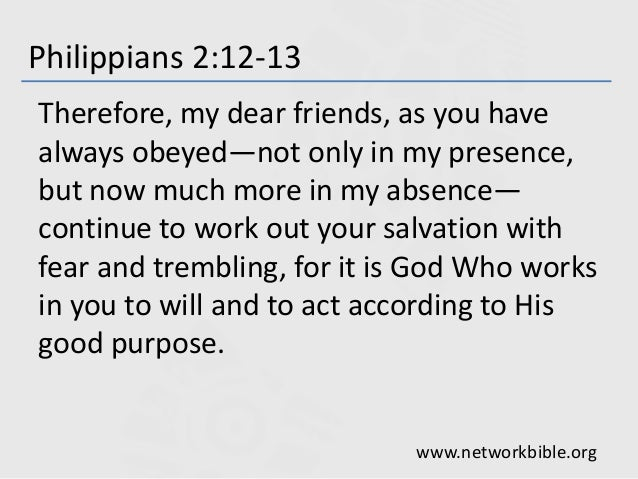 Philippians 2:12-13 Therefore, my dear friends, as you have always obeyed—not only in my presence, but now much more in my...