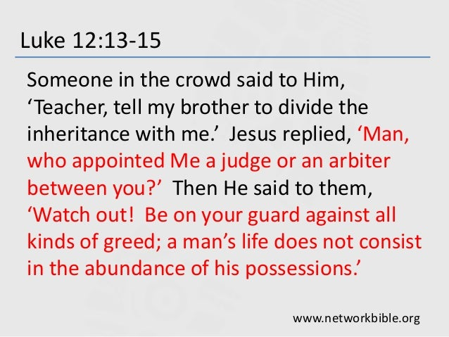 Luke 12:13-15 Someone in the crowd said to Him, 'Teacher, tell my brother to divide the inheritance with me.' Jesus replie...