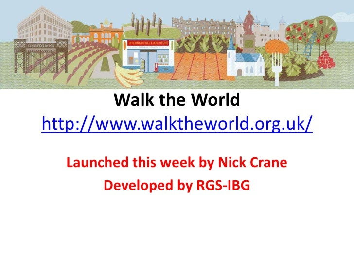 Walk the Worldhttp://www.walktheworld.org.uk/  Launched this week by Nick Crane       Developed by RGS-IBG