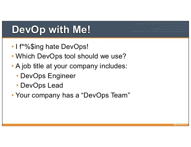 @nathenharveyDevOp with Me!• I f*%$ing hate DevOps!• Which DevOps tool should we use?• A job title at your company include...