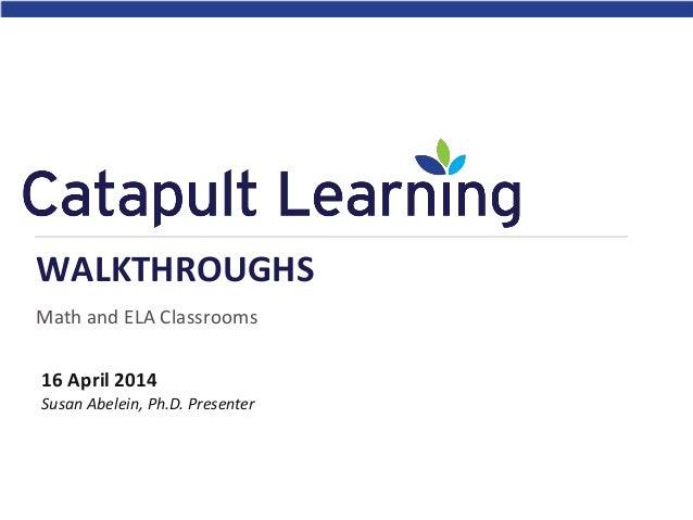 Math and ELA Classrooms WALKTHROUGHS 16 April 2014 Susan Abelein, Ph.D. Presenter