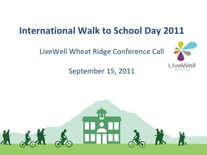 International Walk to School Day 2011 LiveWell Wheat Ridge Conference Call September 15, 2011