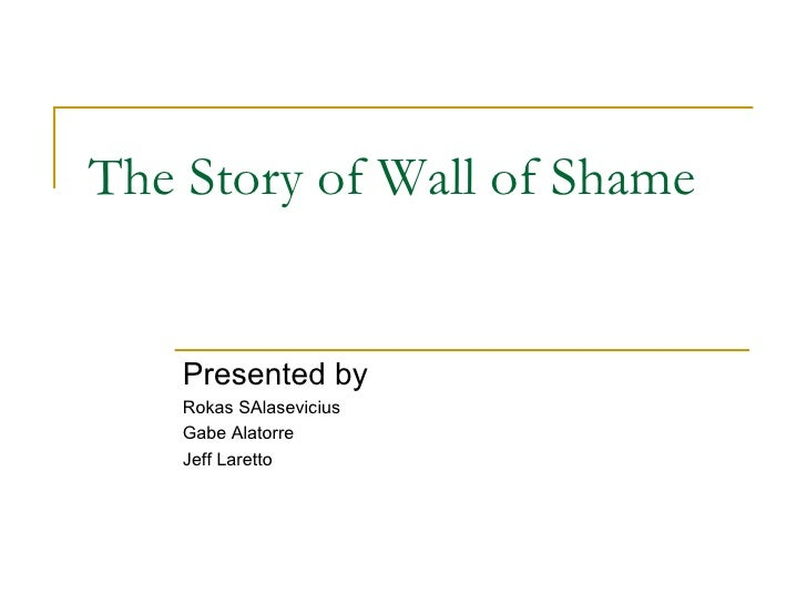 The Story of Wall of Shame Presented by  Rokas SAlasevicius Gabe Alatorre Jeff Laretto