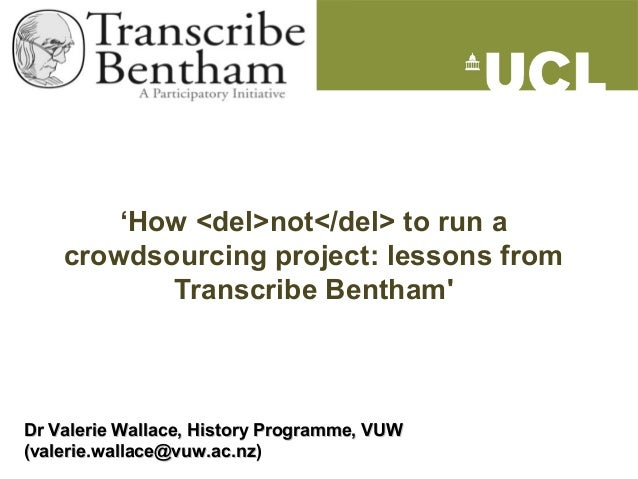 'How <del>not</del> to run acrowdsourcing project: lessons fromTranscribe BenthamDr Valerie Wallace, History Programme, VU...