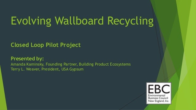 Evolving Wallboard Recycling Closed Loop Pilot Project Presented by: Amanda Kaminsky, Founding Partner, Building Product E...